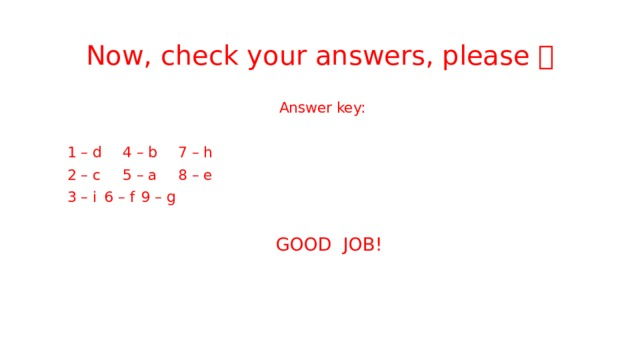 Now, check your answers, please   Answer key:  1 – d    4 – b    7 – h  2 – c    5 – a    8 – e  3 – i     6 – f     9 – g  GOOD JOB!