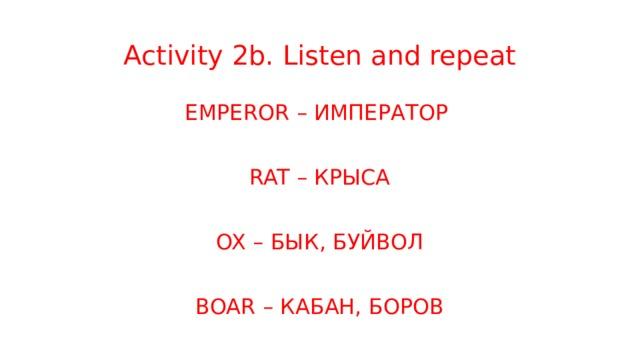 Activity 2b. Listen and repeat EMPEROR – ИМПЕРАТОР RAT – КРЫСА OX – БЫК, БУЙВОЛ BOAR – КАБАН, БОРОВ
