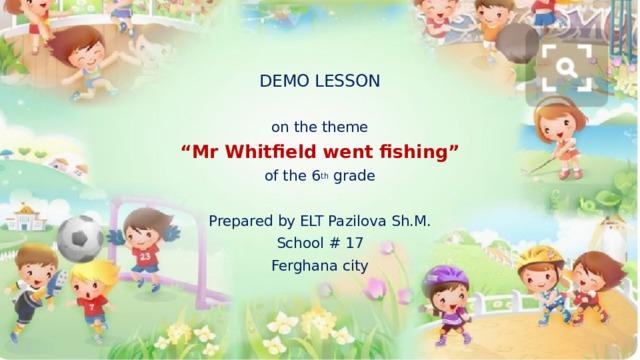 "DEMO LESSON on the theme "" Mr Whitfield went fishing"" of the 6 th grade Prepared by ELT Pazilova Sh.M. School # 17 Ferghana city"