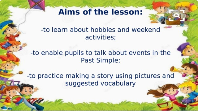 Aims of the lesson:   -to learn about hobbies and weekend activities;   -to enable pupils to talk about events in the Past Simple;   -to practice making a story using pictures and suggested vocabulary