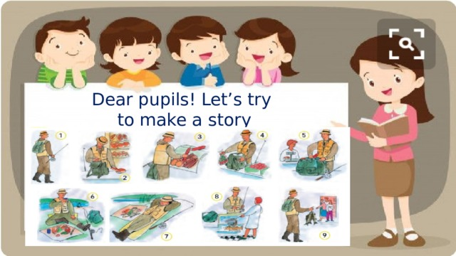 Dear pupils! Let's try  to make a story