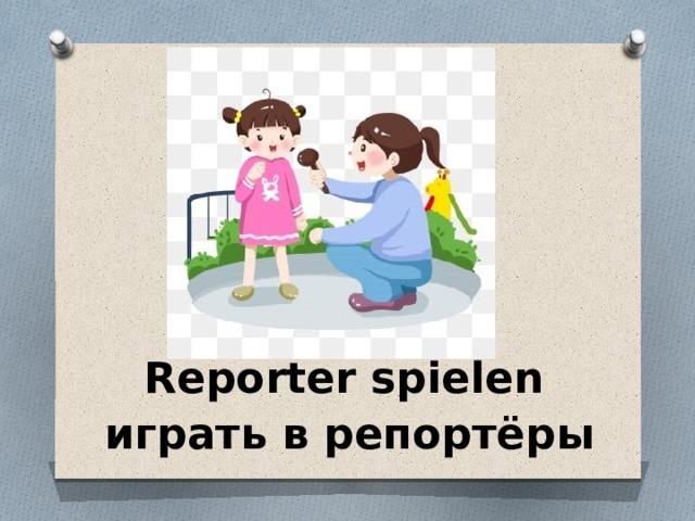 Reporter spielen играть в репортёры
