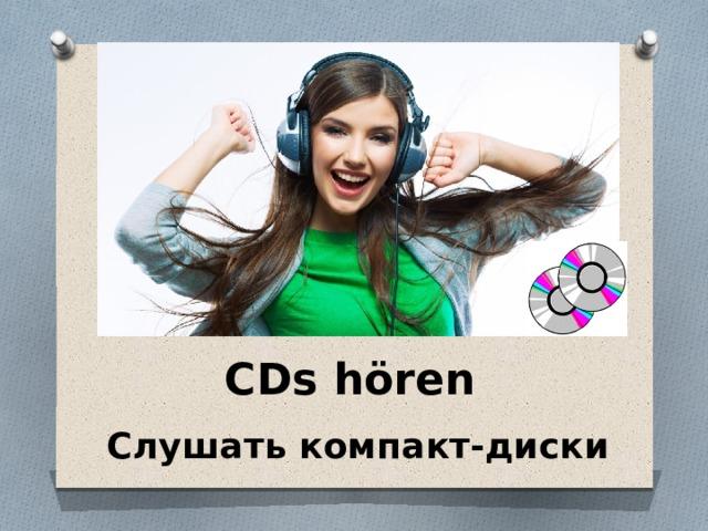 CDs hören Слушать компакт-диски