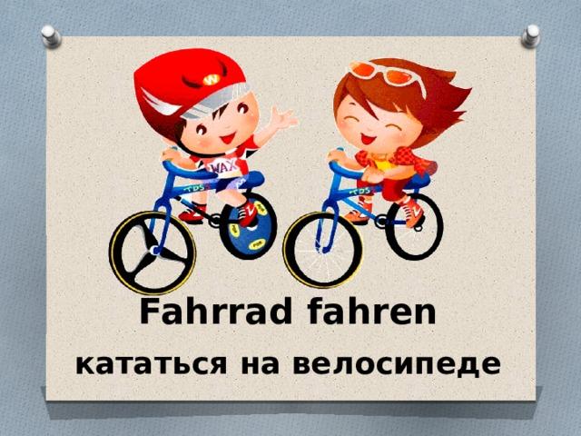 Fahrrad fahren кататься на велосипеде