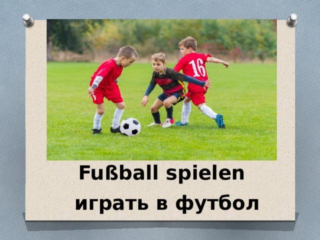 Fußball spielen играть в футбол