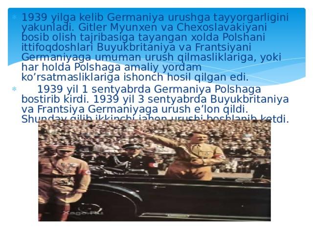 1939 yilga kelib Germaniya urushga tayyorgarligini yakunladi. Gitler Myunxen va Chexoslavakiyani bosib olish tajribasiga tayangan xolda Polshani ittifoqdoshlari Buyukbritaniya va Frantsiyani Germaniyaga umuman urush qilmasliklariga, yoki har holda Polshaga amaliy yordam ko'rsatmasliklariga ishonch hosil qilgan edi.  1939 yil 1 sentyabrda Germaniya Polshaga bostirib kirdi. 1939 yil 3 sentyabrda Buyukbritaniya va Frantsiya Germaniyaga urush e'lon qildi. Shunday qilib ikkinchi jahon urushi boshlanib ketdi.