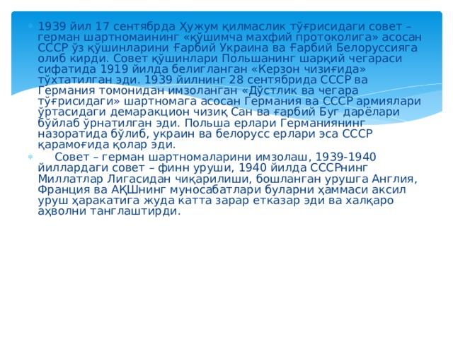 1939 йил 17 сентябрда Ҳужум қилмаслик тўғрисидаги совет – герман шартномаининг «қўшимча махфий протоколига» асосан СССР ўз қўшинларини Ғарбий Украина ва Ғарбий Белоруссияга олиб кирди. Совет қўшинлари Польшанинг шарқий чегараси сифатида 1919 йилда белигланган «Керзон чизиғида» тўхтатилган эди. 1939 йилнинг 28 сентябрида СССР ва Германия томонидан имзоланган «Дўстлик ва чегара тўғрисидаги» шартномага асосан Германия ва СССР армиялари ўртасидаги демаракцион чизиқ Сан ва ғарбий Буг дарёлари бўйлаб ўрнатилган эди. Польша ерлари Германиянинг назоратида бўлиб, украин ва белорусс ерлари эса СССР қарамоғида қолар эди.  Совет – герман шартномаларини имзолаш, 1939-1940 йиллардаги совет – финн уруши, 1940 йилда СССРнинг Миллатлар Лигасидан чиқарилиши, бошланган урушга Англия, Франция ва АҚШнинг муносабатлари буларни ҳаммаси аксил уруш ҳаракатига жуда катта зарар етказар эди ва халқаро аҳволни танглаштирди.