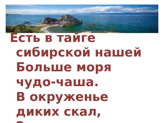 Есть в тайге сибирской нашей  Больше моря чудо-чаша.  В окруженье диких скал,  Это – озеро …