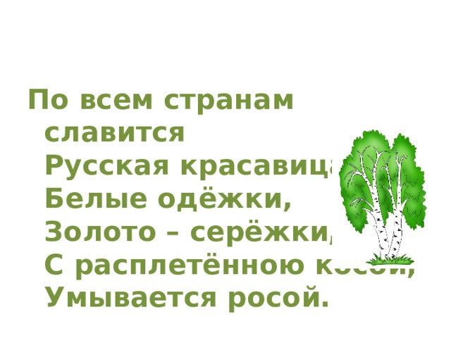 По всем странам славится  Русская красавица:  Белые одёжки,  Золото – серёжки,  С расплетённою косой,  Умывается росой.