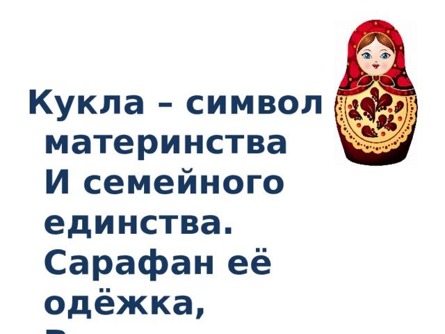 Кукла – символ материнства  И семейного единства.  Сарафан её одёжка,  Вся из дерева...