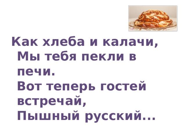 Как хлеба и калачи,  Мы тебя пекли в печи.  Вот теперь гостей встречай,  Пышный русский...