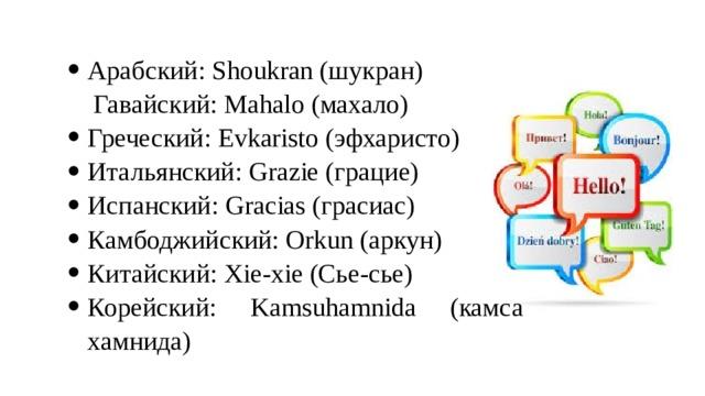Арабский: Shoukran (шукран)  Гавайский: Mahalo (махало) Греческий: Evkaristo (эфхаристо) Итальянский: Grazie (грацие) Испанский: Gracias (грасиас) Камбоджийский: Orkun (аркун) Китайский: Xie-xie (Сье-сье) Корейский: Kamsuhamnida (камса хамнида)