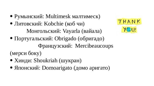 Румынский: Multimesk малтимеск) Литовский: Kobchie (коб чи)  Монгольский: Vayarla (вайала) Португальский: Obrigado (обригадо)  Французский: Mercibeaucoups (мерси боку) Хинди: Shoukriah (шукран) Японский: Domoarigato (домо аригато)
