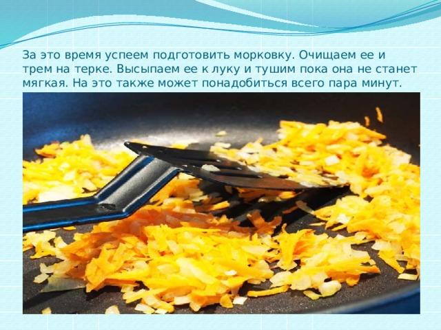 За это время успеем подготовить морковку. Очищаем ее и трем на терке. Высыпаем ее к луку и тушим пока она не станет мягкая. На это также может понадобиться всего пара минут.