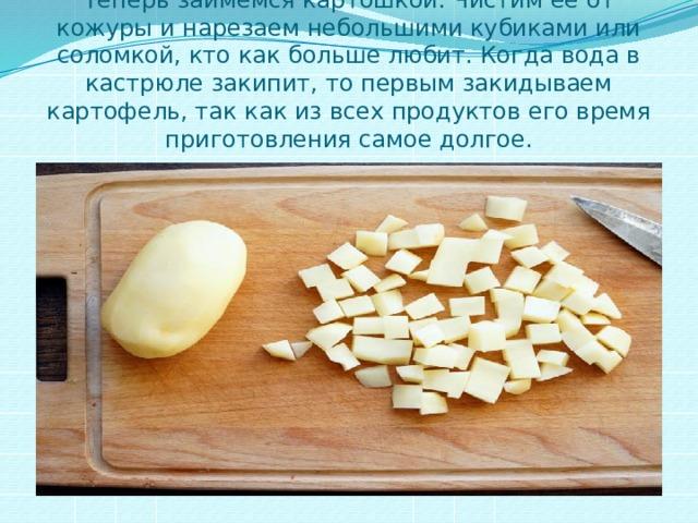 Теперь займемся картошкой. Чистим ее от кожуры и нарезаем небольшими кубиками или соломкой, кто как больше любит. Когда вода в кастрюле закипит, то первым закидываем картофель, так как из всех продуктов его время приготовления самое долгое.