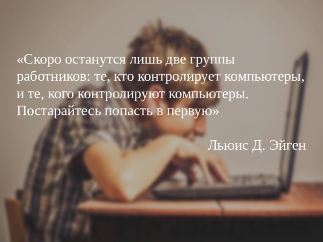 «Скоро останутся лишь две группы работников: те, кто контролирует компьютеры, и те, кого контролируют компьютеры. Постарайтесь попасть в первую»    Льюис Д. Эйген
