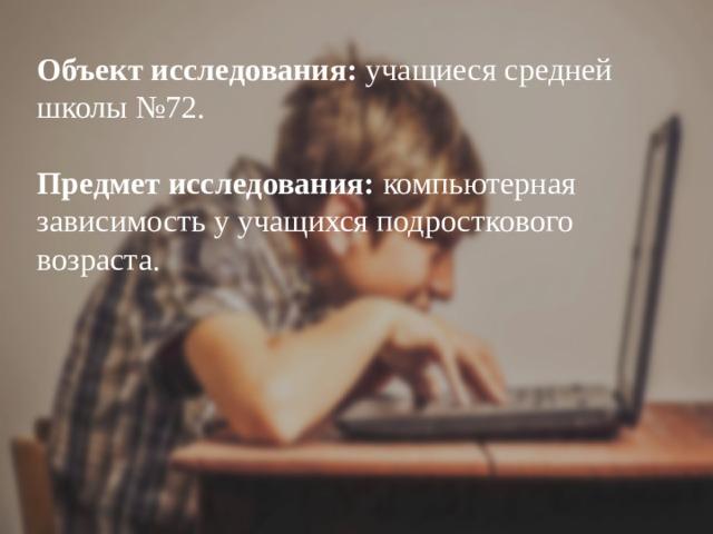 Объект исследования: учащиеся средней школы №72.   Предмет исследования: компьютерная зависимость у учащихся подросткового возраста.