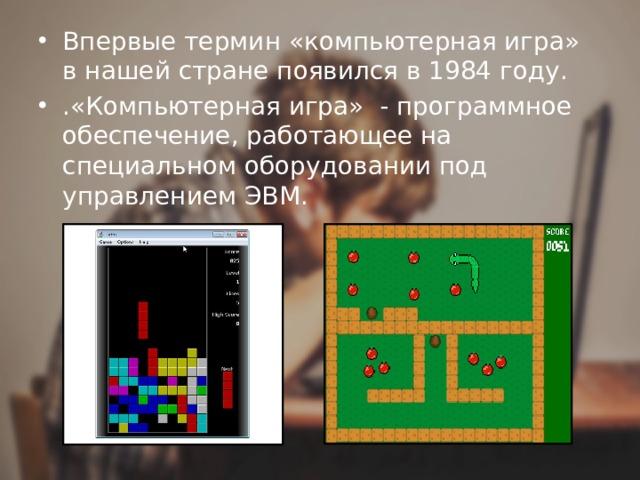 Впервые термин «компьютерная игра» в нашей стране появился в 1984 году. .«Компьютерная игра» - программное обеспечение, работающее на специальном оборудовании под управлением ЭВМ.