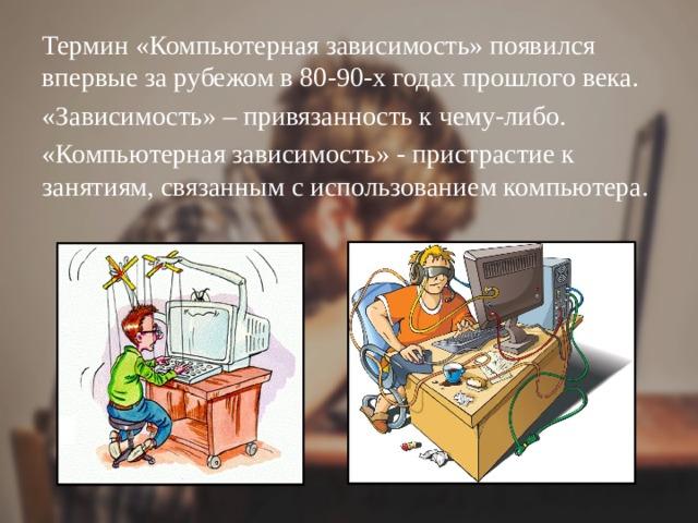 Термин «Компьютерная зависимость» появился впервые за рубежом в 80-90-х годах прошлого века. «Зависимость» – привязанность к чему-либо. «Компьютерная зависимость» - пристрастие к занятиям, связанным с использованием компьютера.