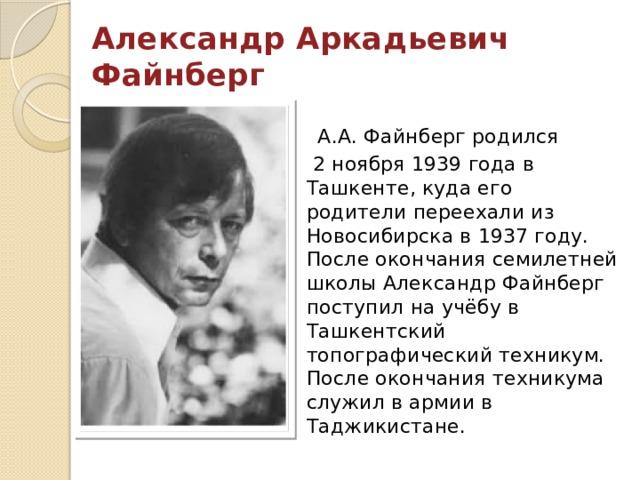Александр Аркадьевич Файнберг  А.А. Файнберг родился  2 ноября 1939 года в Ташкенте, куда его родители переехали из Новосибирска в 1937 году. После окончания семилетней школы Александр Файнберг поступил на учёбу в Ташкентский топографический техникум. После окончания техникума служил в армии в Таджикистане.