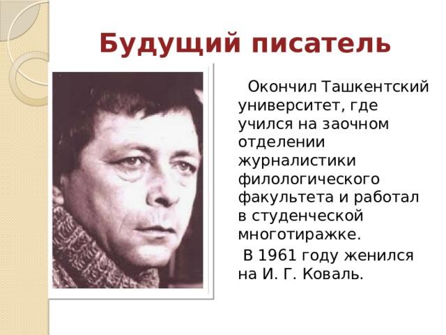 Будущий писатель  Окончил Ташкентский университет, где учился на заочном отделении журналистики филологического факультета и работал в студенческой многотиражке.  В 1961 году женился на И. Г. Коваль.