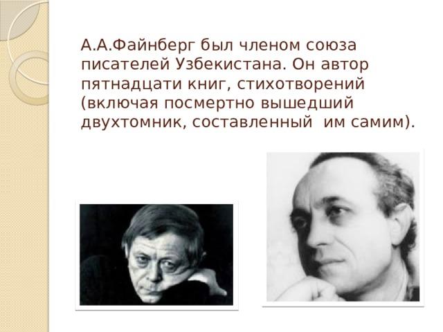А.А.Файнберг был членом союза писателей Узбекистана. Он автор пятнадцати книг, стихотворений (включая посмертно вышедший двухтомник, составленный им самим).