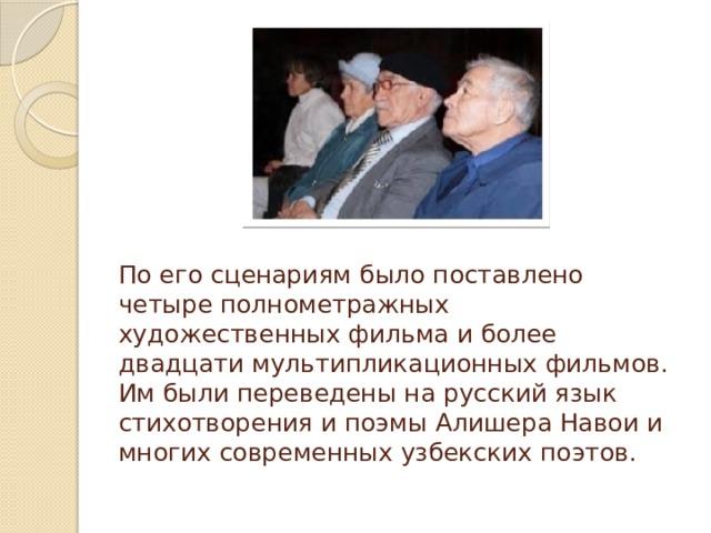 По его сценариям было поставлено четыре полнометражных художественных фильма и более двадцати мультипликационных фильмов. Им были переведены на русский язык стихотворения и поэмы Алишера Навои и многих современных узбекских поэтов.