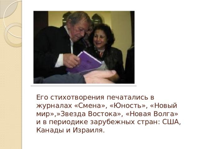Его стихотворения печатались в журналах «Смена», «Юность», «Новый мир»,»Звезда Востока», «Новая Волга» и в периодике зарубежных стран: США, Канады и Израиля.