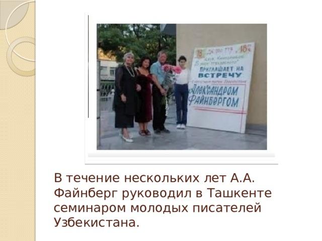 В течение нескольких лет А.А. Файнберг руководил в Ташкенте семинаром молодых писателей Узбекистана.