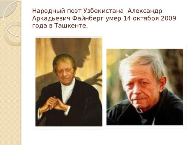 Народный поэт Узбекистана Александр Аркадьевич Файнберг умер 14 октября 2009 года в Ташкенте.