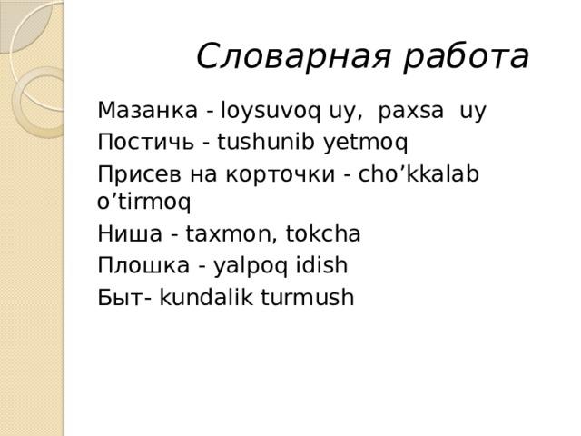 Словарная работа Мазанка - loysuvoq uy, paxsa uy Постичь - tushunib yetmoq Присев на корточки - cho'kkalab o'tirmoq Ниша - taxmon, tokcha Плошка - yalpoq idish Быт- kundalik turmush