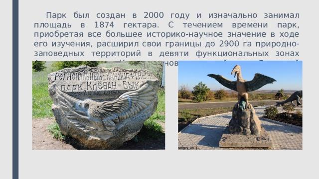 Парк был создан в 2000 году и изначально занимал площадь в 1874 гектара. С течением времени парк, приобретая все большее историко-научное значение в ходе его изучения, расширил свои границы до 2900 га природно-заповедных территорий в девяти функциональных зонах Артемовского и Константиновского районов Донецкой области.