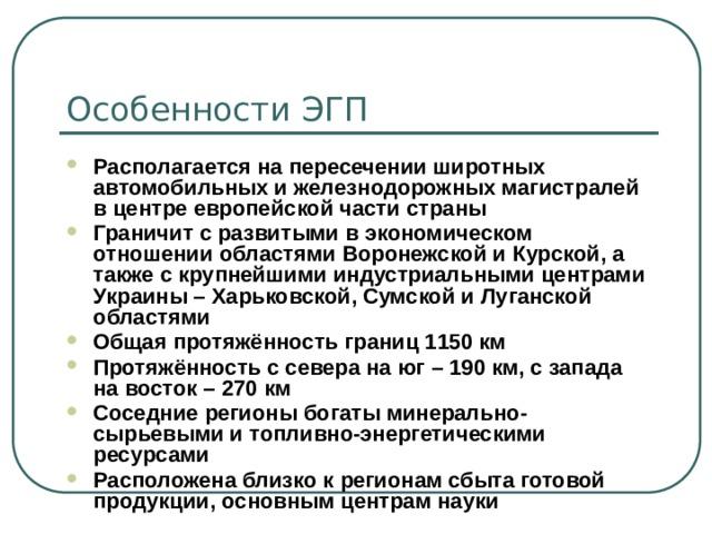 Особенности ЭГП Располагается на пересечении широтных автомобильных и железнодорожных магистралей в центре европейской части страны Граничит с развитыми в экономическом отношении областями Воронежской и Курской, а также с крупнейшими индустриальными центрами Украины – Харьковской, Сумской и Луганской областями Общая протяжённость границ 1150 км Протяжённость с севера на юг – 190 км, с запада на восток – 270 км Соседние регионы богаты минерально-сырьевыми и топливно-энергетическими ресурсами Расположена близко к регионам сбыта готовой продукции, основным центрам науки