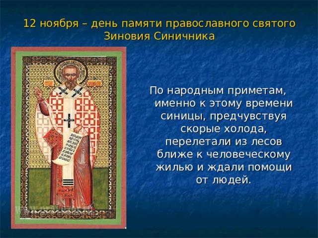 12 ноября – день памяти православного святого Зиновия Синичника По народным приметам, именно к этому времени синицы, предчувствуя скорые холода, перелетали из лесов ближе к человеческому жилью и ждали помощи от людей.