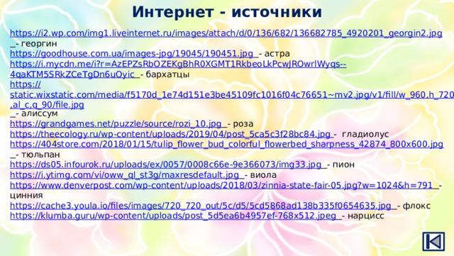 Интернет - источники https:// i2.wp.com/img1.liveinternet.ru/images/attach/d/0/136/682/136682785_4920201_georgin2.jpg  - георгин https:// goodhouse.com.ua/images-jpg/19045/190451.jpg  - астра https://i.mycdn.me/i?r=AzEPZsRbOZEKgBhR0XGMT1RkbeoLkPcwJROwrlWyqs-- 4qaKTM5SRkZCeTgDn6uOyic  - бархатцы https:// static.wixstatic.com/media/f5170d_1e74d151e3be45109fc1016f04c76651~mv2.jpg/v1/fill/w_960,h_720,al_c,q_90/file.jpg  - алиссум https:// grandgames.net/puzzle/source/rozi_10.jpg  - роза https:// theecology.ru/wp-content/uploads/2019/04/post_5ca5c3f28bc84.jpg  - гладиолус https:// 404store.com/2018/01/15/tulip_flower_bud_colorful_flowerbed_sharpness_42874_800x600.jpg  - тюльпан https:// ds05.infourok.ru/uploads/ex/0057/0008c66e-9e366073/img33.jpg  - пион https:// i.ytimg.com/vi/oww_ql_st3g/maxresdefault.jpg  - виола https:// www.denverpost.com/wp-content/uploads/2018/03/zinnia-state-fair-05.jpg?w=1024&h=791  - цинния https:// cache3.youla.io/files/images/720_720_out/5c/d5/5cd5868ad138b335f0654635.jpg  - флокс https:// klumba.guru/wp-content/uploads/post_5d5ea6b4957ef-768x512.jpeg  - нарцисс