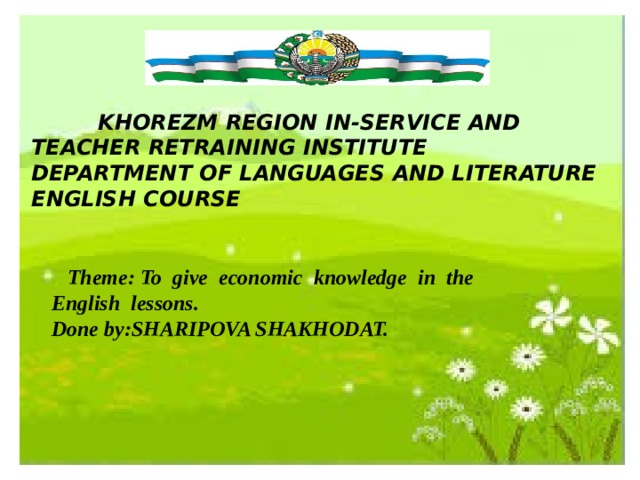 KHOREZM REGION IN-SERVICE AND TEACHER RETRAINING INSTITUTE DEPARTMENT OF LANGUAGES AND LITERATURE ENGLISH COURSE  Theme: To give economic knowledge in the English lessons.  Done by:SHARIPOVA SHAKHODAT.