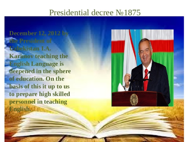 Presidential decree №1875 December 12, 2012 by the President of Uzbekistan I.A. Karimov teaching the English Language is deepened in the sphere of education. On the basis of this it up to us to prepare high skilled personnel in teaching English.