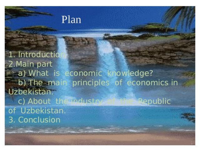 Plan 1. Introduction  2.Main part  a) What is economic knowledge?  b) The main principles of economics in Uzbekistan.  c) About the industry of the Republic of Uzbekistan.  3. Conclusion