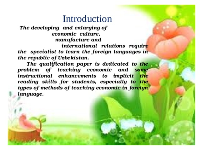 Introduction  The developing and enlarging of  economic culture,  manufacture and  international relations require the specialist to learn the foreign languages in the republic of Uzbekistan.  The qualification paper is dedicated to the problem of teaching economic and some instructional enhancements to implicit the reading skills for students, especially to the types of methods of teaching economic in foreign language.