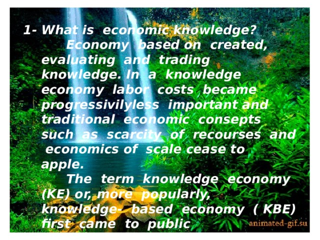 """1- What is economic knowledge?  Economy based on created, evaluating and trading knowledge. In a knowledge economy labor costs became progressivilyless important and traditional economic consepts such as scarcity of recourses and economics of scale cease to apple.  The term knowledge economy (KE) or, more popularly, knowledge- based economy ( KBE) first came to public consciousness after the publication of menagement expert Peter Dracker`s book """" The Age of Discontinuity""""."""