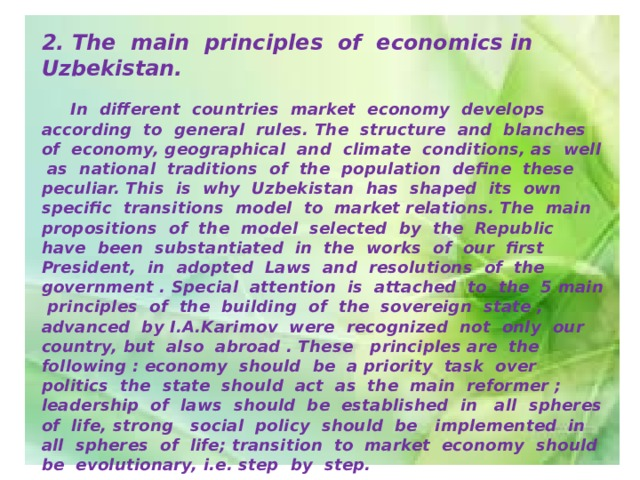 2. The main principles of economics in Uzbekistan.   In different countries market economy develops according to general rules. The structure and blanches of economy, geographical and climate conditions, as well as national traditions of the population define these peculiar. This is why Uzbekistan has shaped its own specific transitions model to market relations. The main propositions of the model selected by the Republic have been substantiated in the works of our first President, in adopted Laws and resolutions of the government . Special attention is attached to the 5 main principles of the building of the sovereign state , advanced by I.A.Karimov were recognized not only our country, but also abroad . These principles are the following : economy should be a priority task over politics the state should act as the main reformer ; leadership of laws should be established in all spheres of life, strong social policy should be implemented in all spheres of life; transition to market economy should be evolutionary, i.e. step by step.