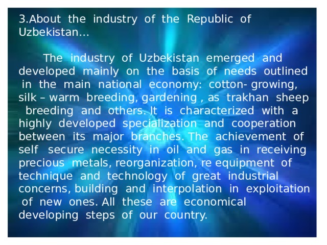 3.About the industry of the Republic of Uzbekistan…  The industry of Uzbekistan emerged and developed mainly on the basis of needs outlined in the main national economy: cotton- growing, silk – warm breeding, gardening , as trakhan sheep breeding and others. It is characterized with a highly developed specialization and cooperation between its major branches. The achievement of self secure necessity in oil and gas in receiving precious metals, reorganization, re equipment of technique and technology of great industrial concerns, building and interpolation in exploitation of new ones. All these are economical developing steps of our country.