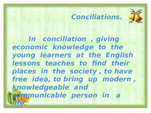 Conciliations.    In conciliation , giving economic knowledge to the young learners at the English lessons teaches to find their places in the society , to have free idea, to bring up modern , knowledgeable and communicable person in a life.