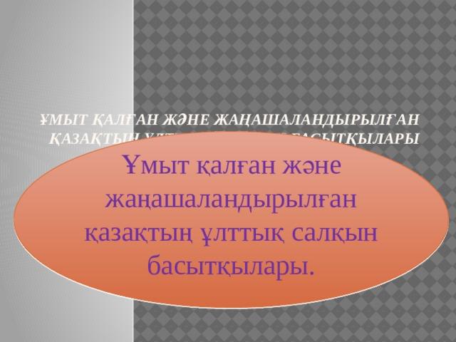Ұмыт қалған және жаңашаландырылған қазақтың ұлттық салқын басытқылары     Ұмыт қалған және жаңашаландырылған қазақтың ұлттық салқын басытқылары.
