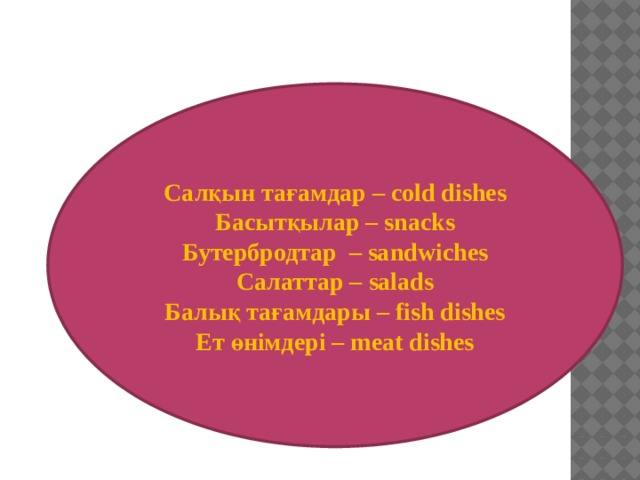 Салқын тағамдар – cold dishes Басытқылар – snacks Бутербродтар – sandwiches Салаттар – salads Балық тағамдары – fish dishes Ет өнімдері – meat dishes