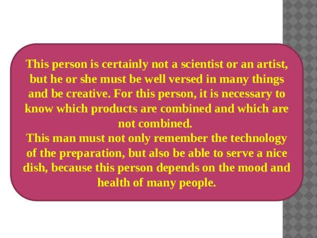 This person is certainly not а scientist or an artist, but he or she must be well versed in many things and be creative. For this person, it is necessary to know which products are combined and which are not combined. This man must not only remember the technology of the preparation, but also be able to serve a nice dish, because this person depends on the mood and health of many people.