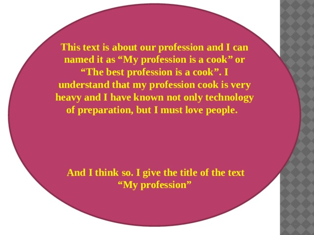 """This text is about our profession and I can named it as """"My profession is a cook"""" or """"The best profession is a cook"""". I understand that my profession cook is very heavy and I have known not only technology of preparation, but I must love people.      And I think so. I give the title of the text """"My profession"""""""