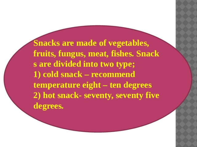 Snacks are made of vegetables, fruits, fungus, meat, fishes. Snack s are divided into two type; 1) cold snack – recommend temperature eight – ten degrees 2) hot snack- seventy, seventy five degrees.