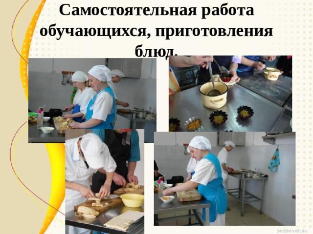 Самостоятельная работа обучающихся, приготовления блюд.