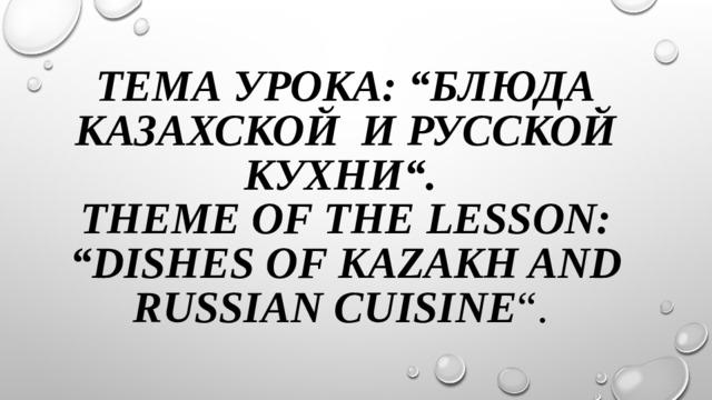 """Тема урока: """"Блюда казахской и русской кухни"""".  Theme of the lesson: """"Dishes of Kazakh and Russian cuisine """"."""